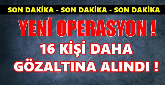 16 KİŞİ DAHA GÖZALTINA ALINDI !