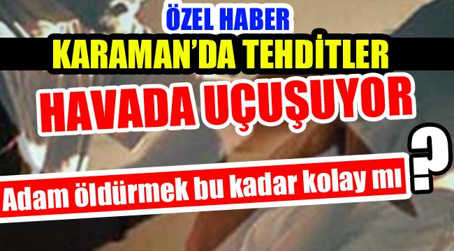 KARAMAN'DA TEHDİTLER HAVADA UÇUŞUYOR