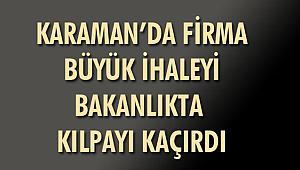 KARAMAN'DAKİ FİRMA BAKANLIKTA BÜYÜK İHALEYİ KILPAYI KAÇIRDI