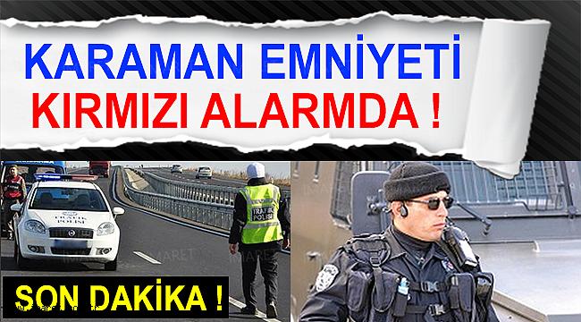 KARAMAN EMNİYETİ ALARMDA