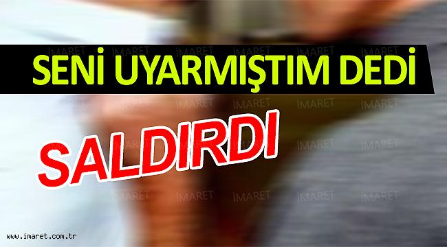 SENİ UYARMIŞTIM DEDİ SALDIRDI
