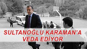 SULTANOĞLU KARAMAN'A VEDA EDİYOR