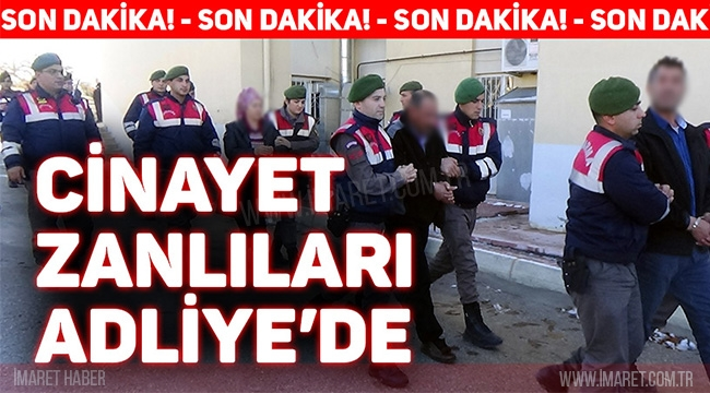 CİNAYET ZANLILARI ADLİYE'DE