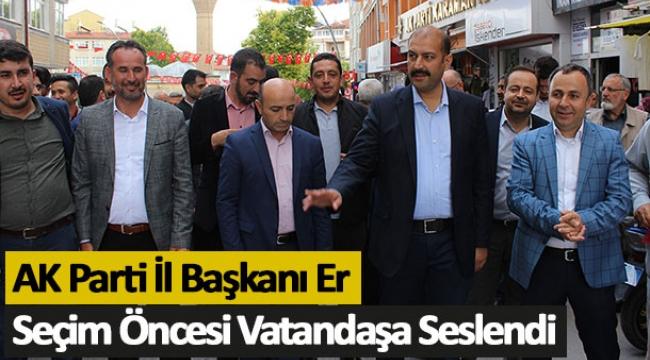 AK Parti İl Başkanı Er Seçim Öncesi Vatandaşa Seslendi