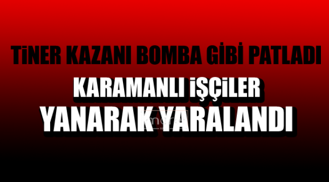 TİNER KAZANI PATLADI İŞÇİLER YARALANDI