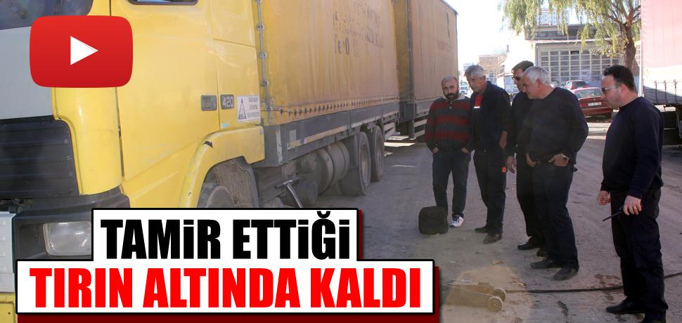 TAMİR ETTİĞİ TIRIN ALTINDA KALDI