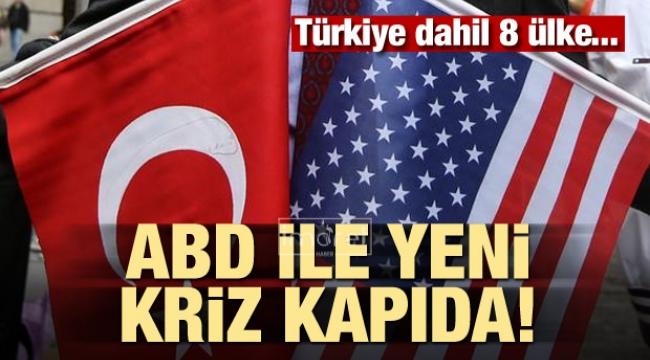 ABD ile yeni kriz kapıda! Türkiye dahil 8 ülke...