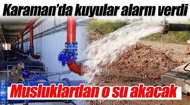 Karaman'da kuyular alarm verdi, musluklardan o su akacak