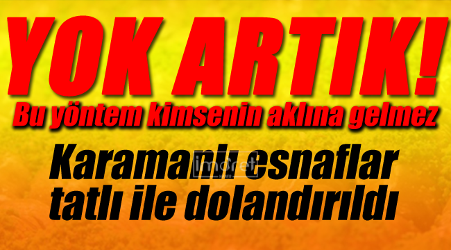 Karaman'da akıllara durgunluk veren dolandırıcılık