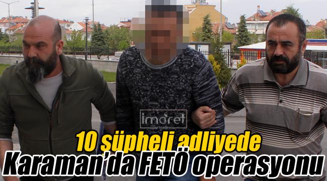 Karaman'da FETÖ Operasyonu 10 şüpheli adliyede