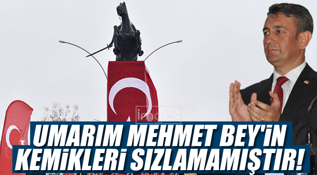 Umarım Mehmet Bey'in Kemikleri Sızlamamıştır!