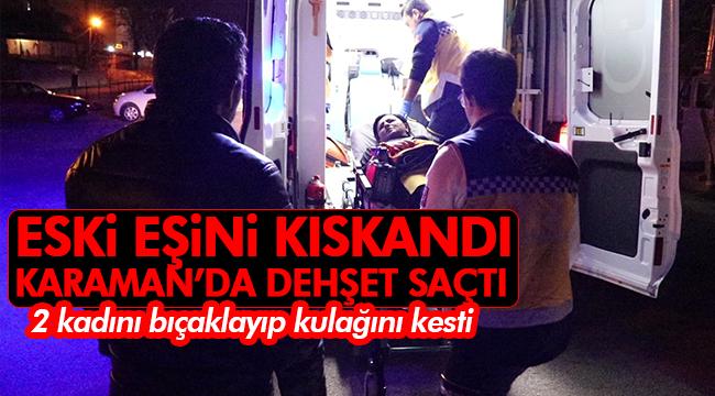 Karaman'da dehşet saçan kadın, 2 kadını bıçaklayıp kulağını kesti