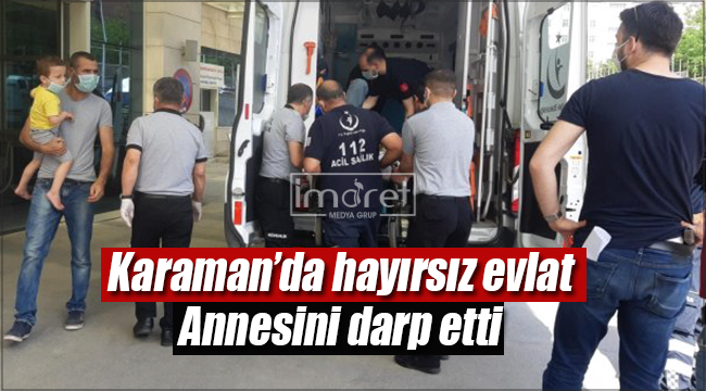 Karaman'da hayırsız evlat annesini darp etti