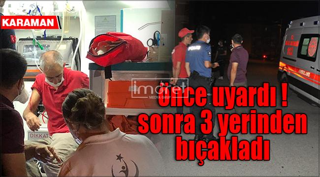 Karaman'da yüksek sesle küfür eden şahıs 3 yerinden bıçaklandı