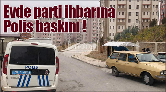 Karaman'da bir evde kadınların parti ihbarı polisi harekete geçirdi