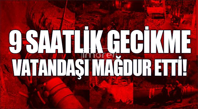 Karaman'da 9 saatlik gecikme vatandaşı mağdur etti!