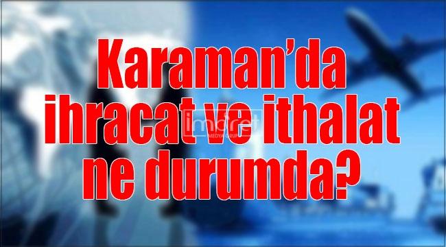 Karaman'da ihracat ve ithalat ne durumda?