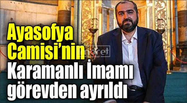 Ayasofya Camisi'nin Karamanlı İmamı görevden ayrıldı