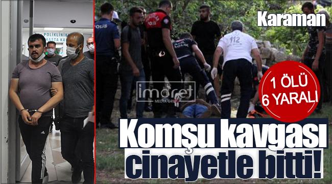 Karaman'da komşular arası kavga cinayetle bitti! 1 ölü 6 yaralı