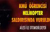 KMÜ ÖĞRENCİSİ HELİKOPTER SALDIRISINDA VURULDU